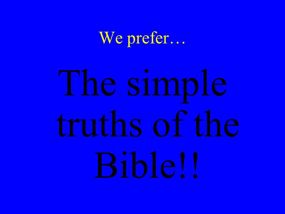 We prefer… The simple truths of the Bible!!