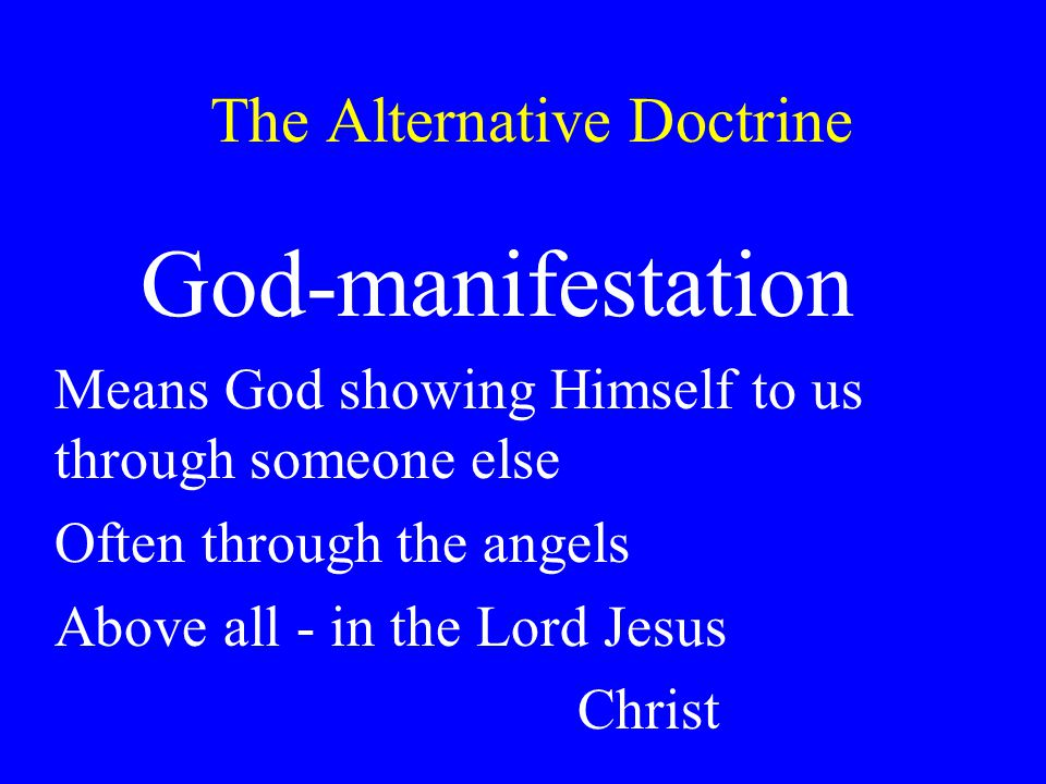 The Alternative Doctrine God-manifestation Means God showing Himself to us through someone else Often through the angels Above all - in the Lord Jesus Christ