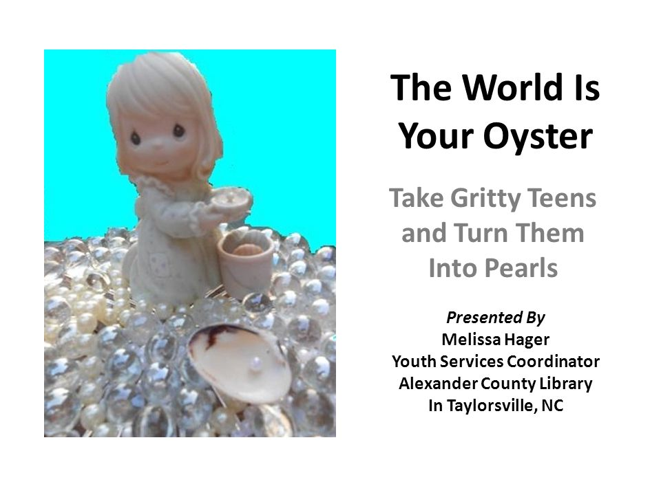 The World Is Your Oyster Take Gritty Teens and Turn Them Into Pearls Presented By Melissa Hager Youth Services Coordinator Alexander County Library In Taylorsville, NC
