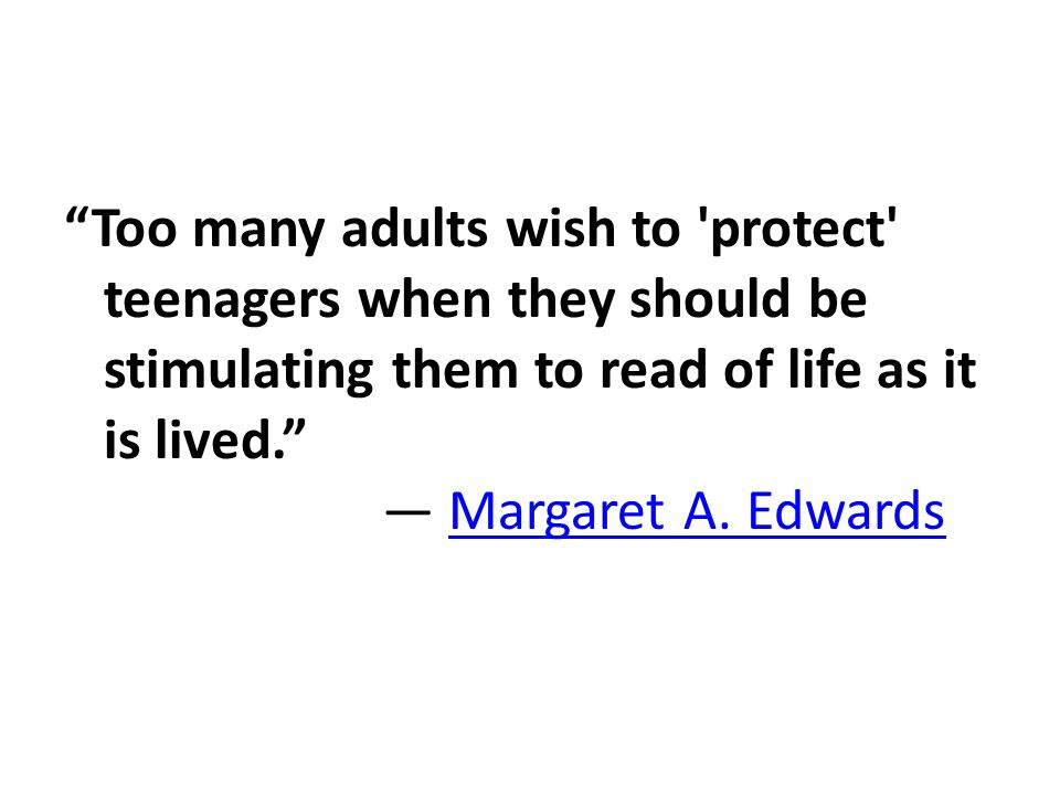 Too many adults wish to protect teenagers when they should be stimulating them to read of life as it is lived. ― Margaret A.