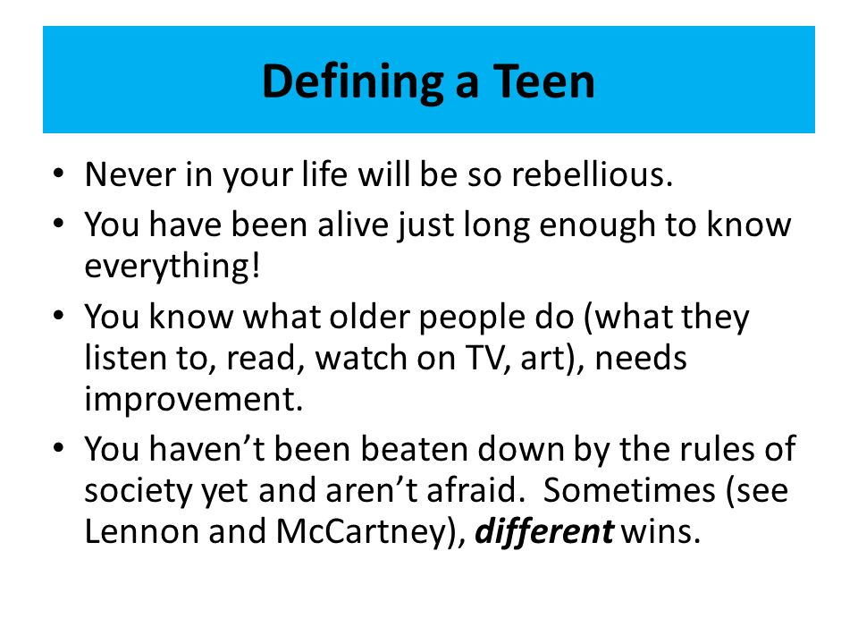 Defining a Teen Never in your life will be so rebellious.