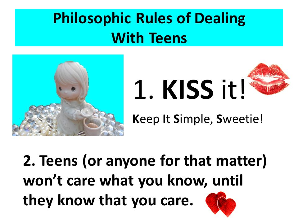 Philosophic Rules of Dealing With Teens 1. KISS it.