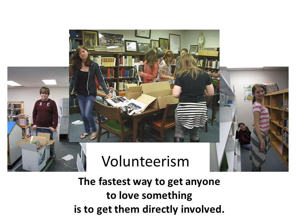 Volunteerism The fastest way to get anyone to love something is to get them directly involved.