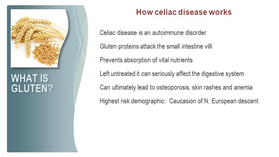 Celiac disease is an autoimmune disorder Gluten proteins attack the small intestine villi Prevents absorption of vital nutrients Left untreated it can