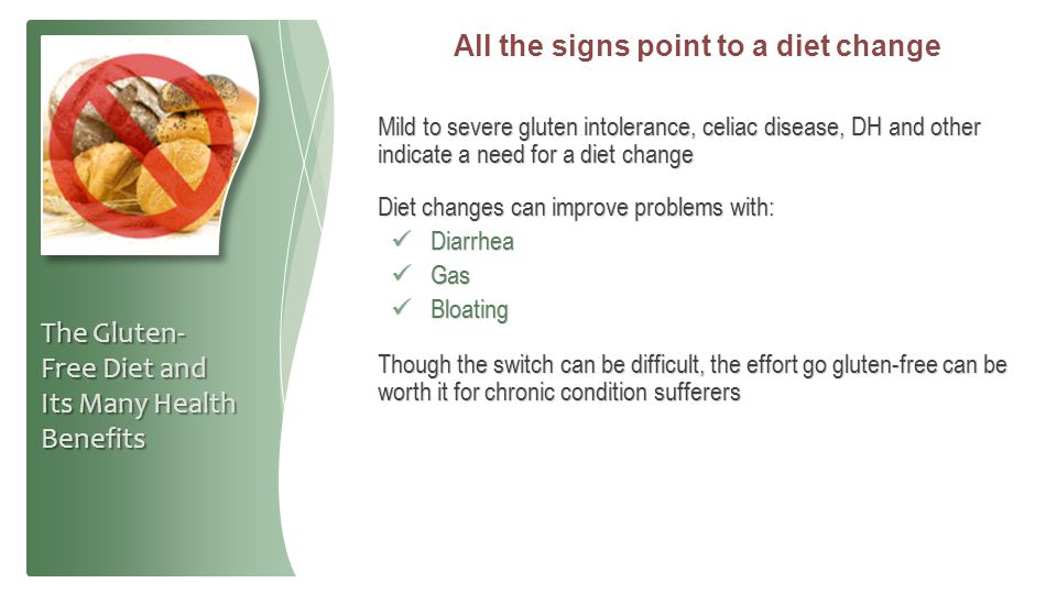 All the signs point to a diet change Mild to severe gluten intolerance, celiac disease, DH and other indicate a need for a diet change Diet changes ca