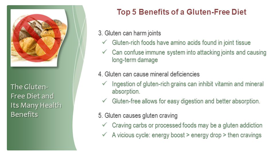 Top 5 Benefits of a Gluten-Free Diet 3. Gluten can harm joints Gluten-rich foods have amino acids found in joint tissue Gluten-rich foods have amino a