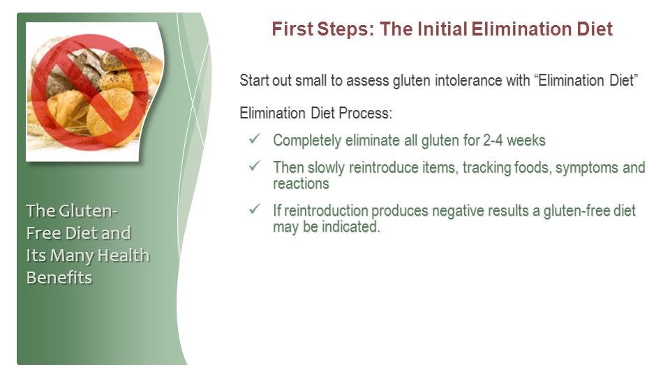 "First Steps: The Initial Elimination Diet Start out small to assess gluten intolerance with ""Elimination Diet"" Elimination Diet Process: Completely el"