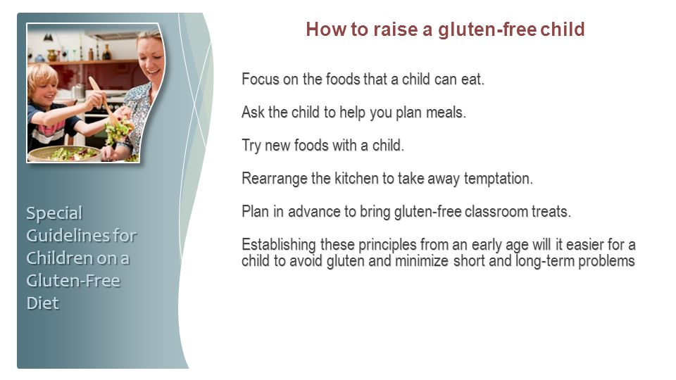 How to raise a gluten-free child Focus on the foods that a child can eat. Ask the child to help you plan meals. Try new foods with a child. Rearrange