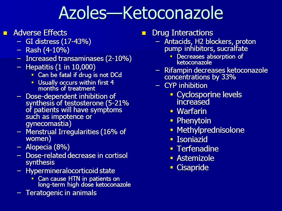 Azoles—Ketoconazole Adverse Effects Adverse Effects –GI distress (17-43%) –Rash (4-10%) –Increased transaminases (2-10%) –Hepatitis (1 in 10,000)  Ca