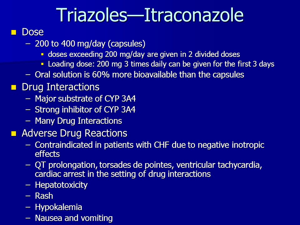 Triazoles—Itraconazole Dose Dose –200 to 400 mg/day (capsules)  doses exceeding 200 mg/day are given in 2 divided doses  Loading dose: 200 mg 3 time