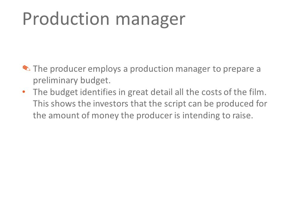 Production manager ✎ The producer employs a production manager to prepare a preliminary budget. The budget identifies in great detail all the costs of