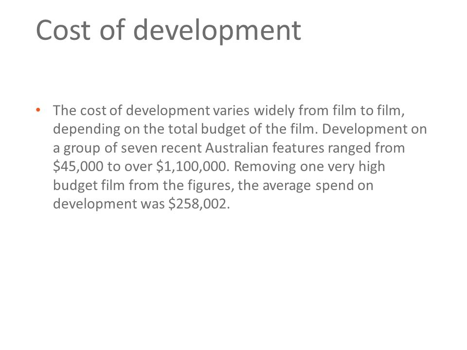 Cost of development The cost of development varies widely from film to film, depending on the total budget of the film.