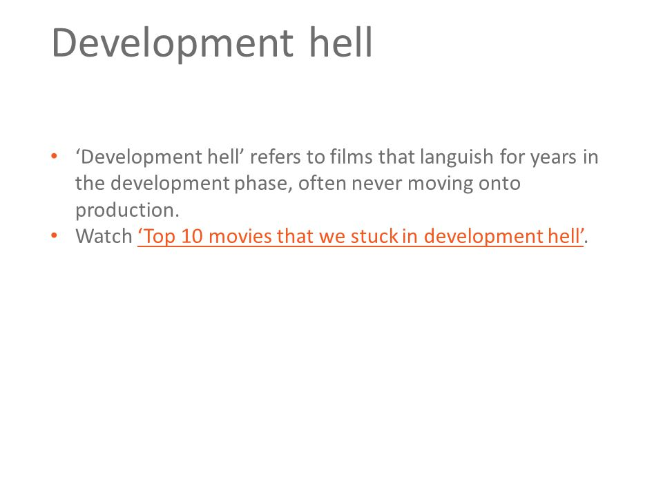 Development hell 'Development hell' refers to films that languish for years in the development phase, often never moving onto production. Watch 'Top 1