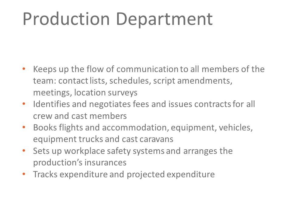 Production Department Keeps up the flow of communication to all members of the team: contact lists, schedules, script amendments, meetings, location s