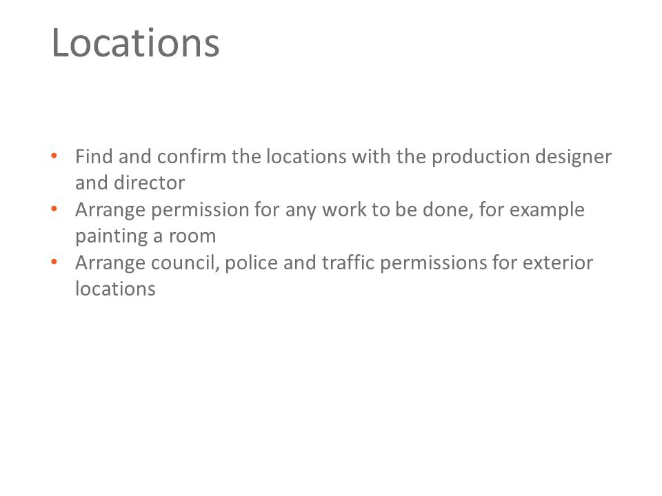 Locations Find and confirm the locations with the production designer and director Arrange permission for any work to be done, for example painting a room Arrange council, police and traffic permissions for exterior locations