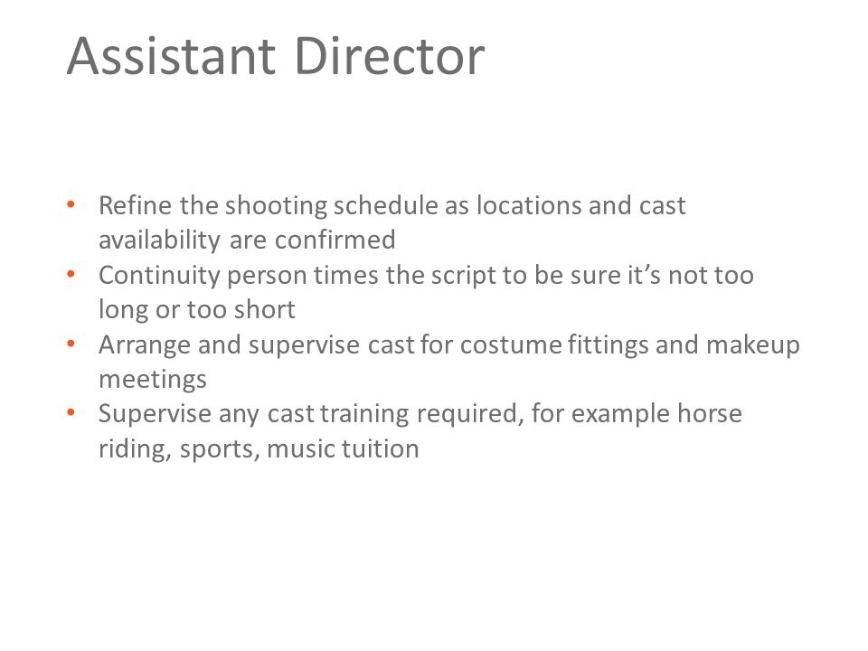 Assistant Director Refine the shooting schedule as locations and cast availability are confirmed Continuity person times the script to be sure it's not too long or too short Arrange and supervise cast for costume fittings and makeup meetings Supervise any cast training required, for example horse riding, sports, music tuition