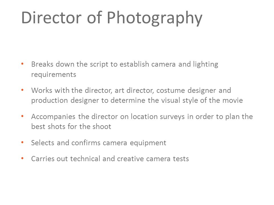 Director of Photography Breaks down the script to establish camera and lighting requirements Works with the director, art director, costume designer a