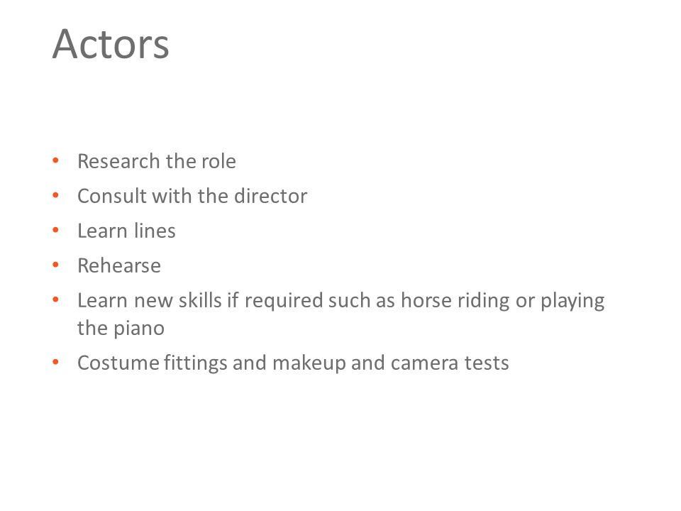 Actors Research the role Consult with the director Learn lines Rehearse Learn new skills if required such as horse riding or playing the piano Costume fittings and makeup and camera tests