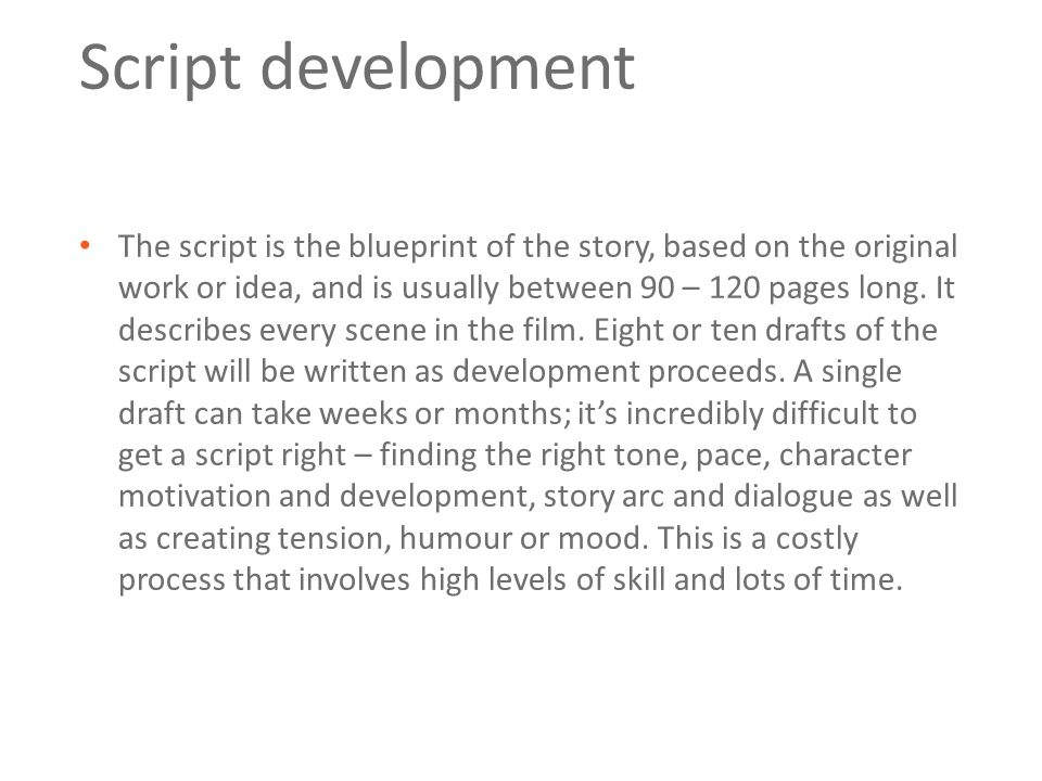 Script development The script is the blueprint of the story, based on the original work or idea, and is usually between 90 – 120 pages long.