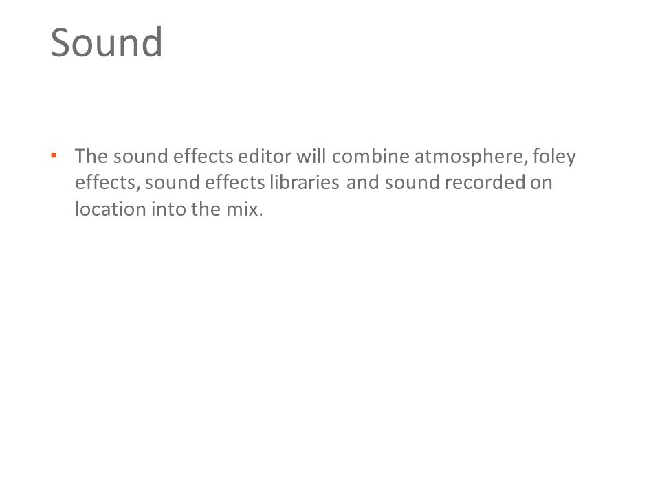Sound The sound effects editor will combine atmosphere, foley effects, sound effects libraries and sound recorded on location into the mix.