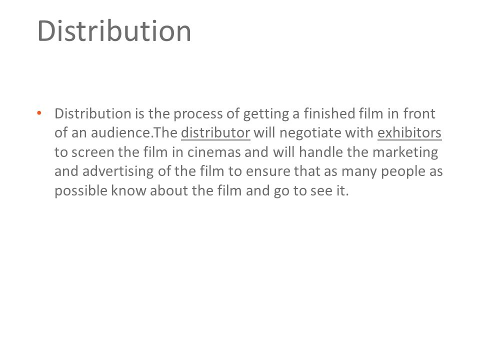Distribution Distribution is the process of getting a finished film in front of an audience.The distributor will negotiate with exhibitors to screen the film in cinemas and will handle the marketing and advertising of the film to ensure that as many people as possible know about the film and go to see it.
