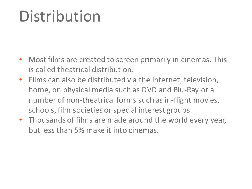 Distribution Most films are created to screen primarily in cinemas.
