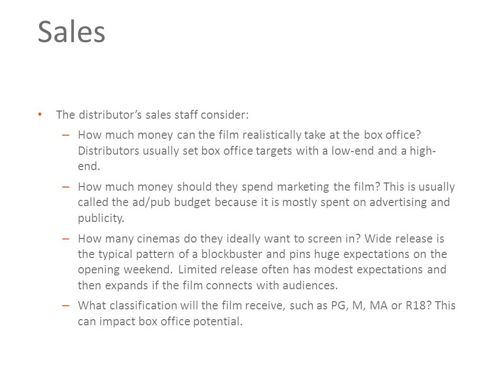 Sales The distributor's sales staff consider: – How much money can the film realistically take at the box office.