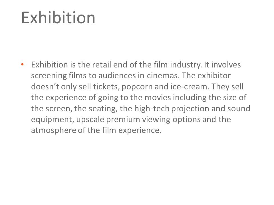 Exhibition Exhibition is the retail end of the film industry. It involves screening films to audiences in cinemas. The exhibitor doesn't only sell tic