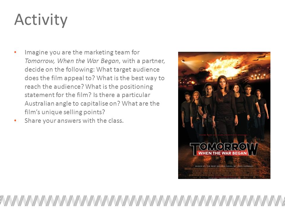Activity Imagine you are the marketing team for Tomorrow, When the War Began, with a partner, decide on the following: What target audience does the film appeal to.