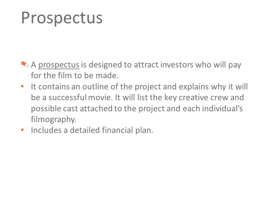 Prospectus ✎ A prospectus is designed to attract investors who will pay for the film to be made.