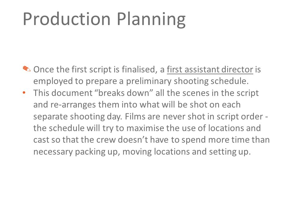 Production Planning ✎ Once the first script is finalised, a first assistant director is employed to prepare a preliminary shooting schedule.