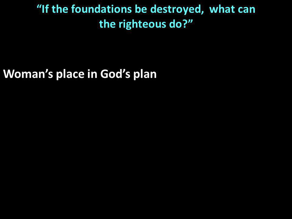 If the foundations be destroyed, what can the righteous do Woman's place in God's plan