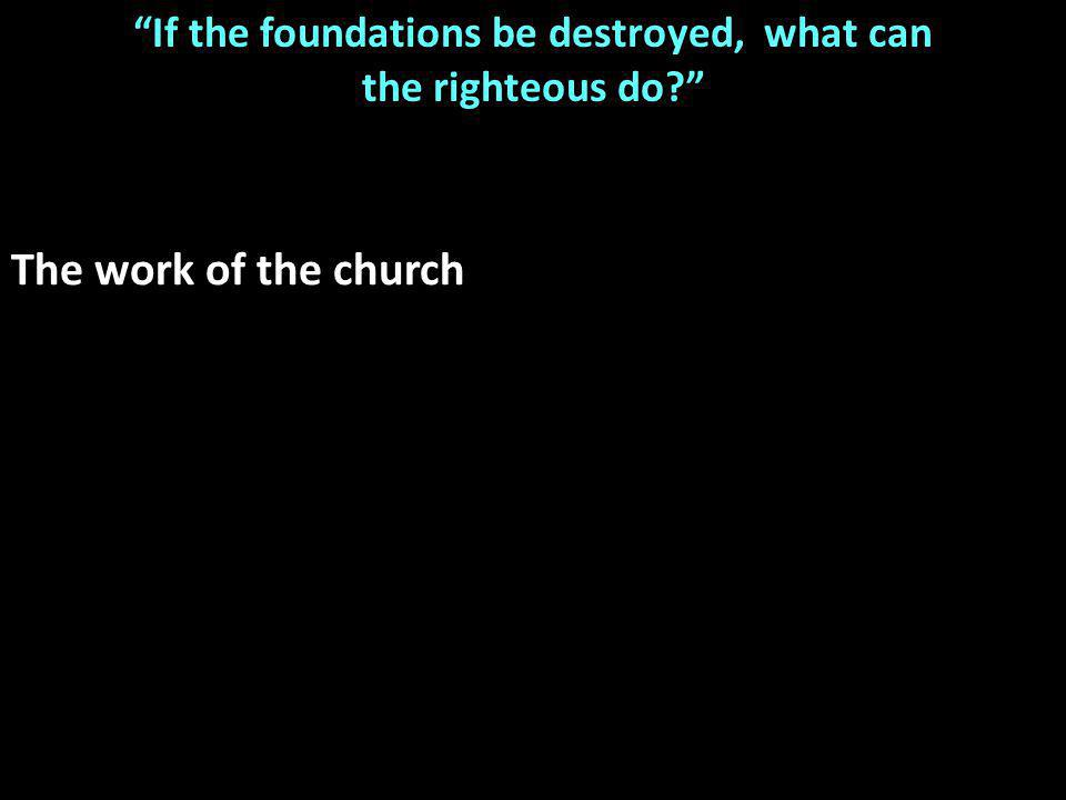 If the foundations be destroyed, what can the righteous do The work of the church
