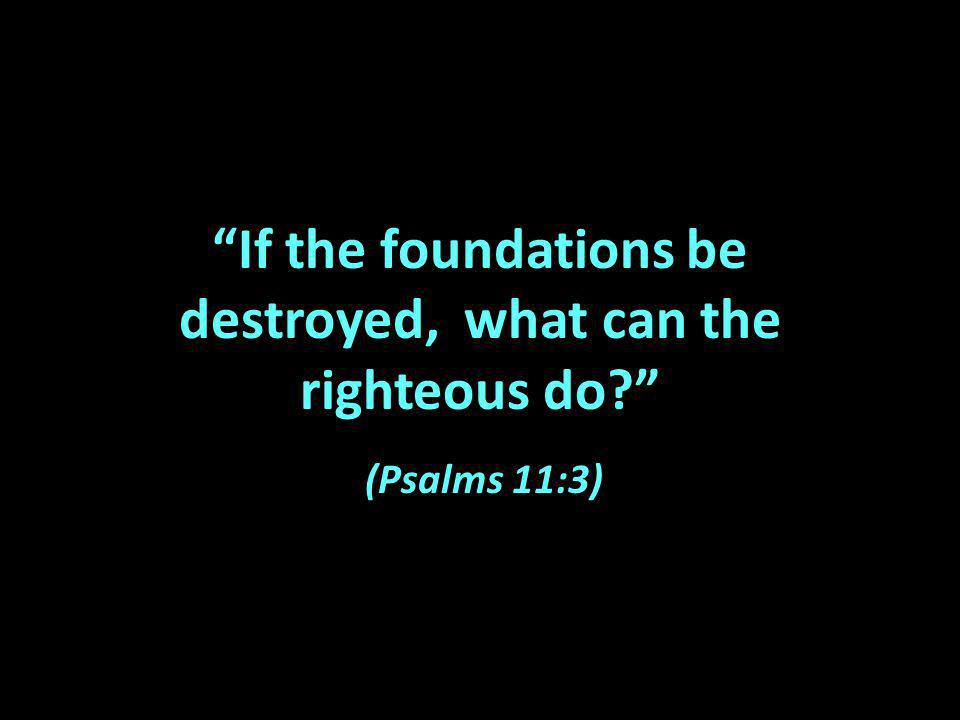 If the foundations be destroyed, what can the righteous do (Psalms 11:3)