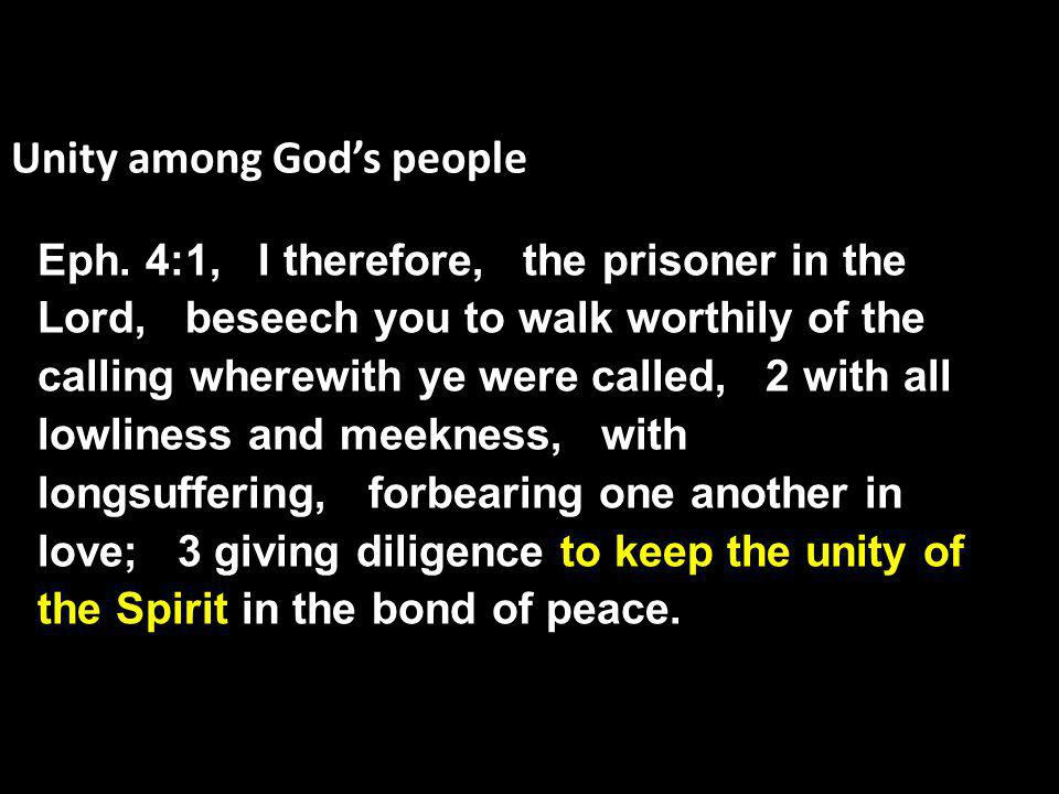 Unity among God's people Eph. 4:1, I therefore, the prisoner in the Lord, beseech you to walk worthily of the calling wherewith ye were called, 2 with