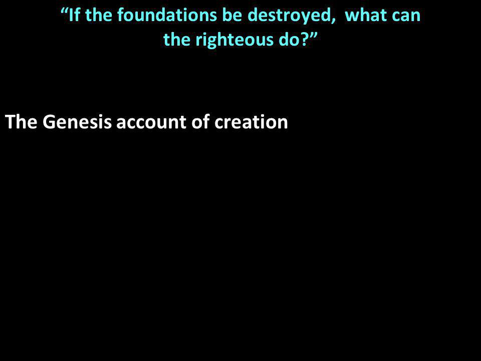 If the foundations be destroyed, what can the righteous do The Genesis account of creation