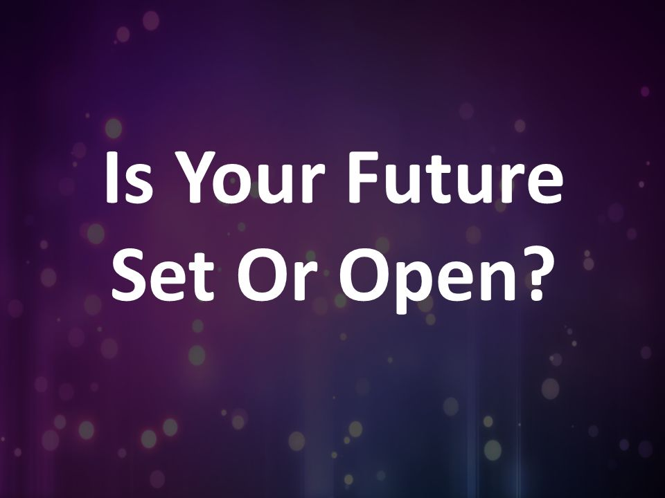 Is Your Future Set Or Open