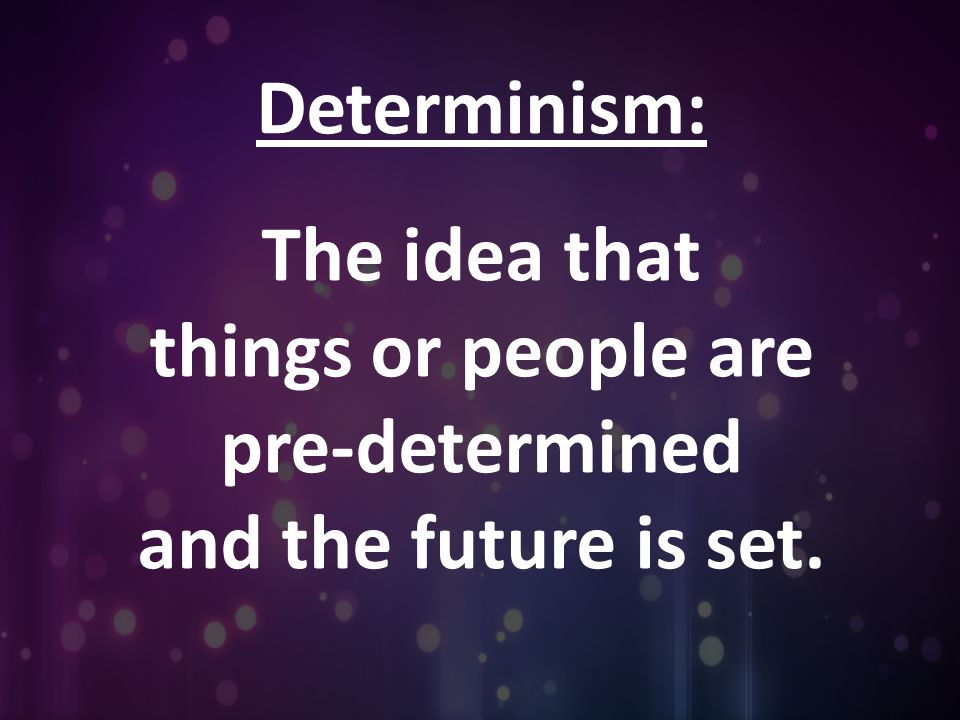 Determinism: The idea that things or people are pre-determined and the future is set.