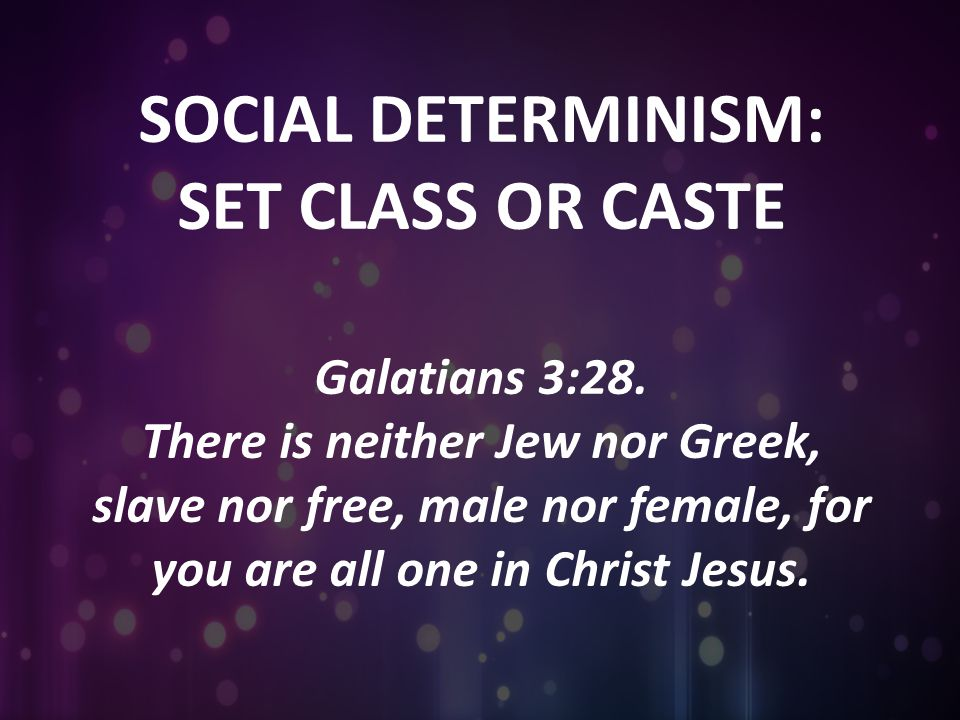 SOCIAL DETERMINISM: SET CLASS OR CASTE Galatians 3:28. There is neither Jew nor Greek, slave nor free, male nor female, for you are all one in Christ