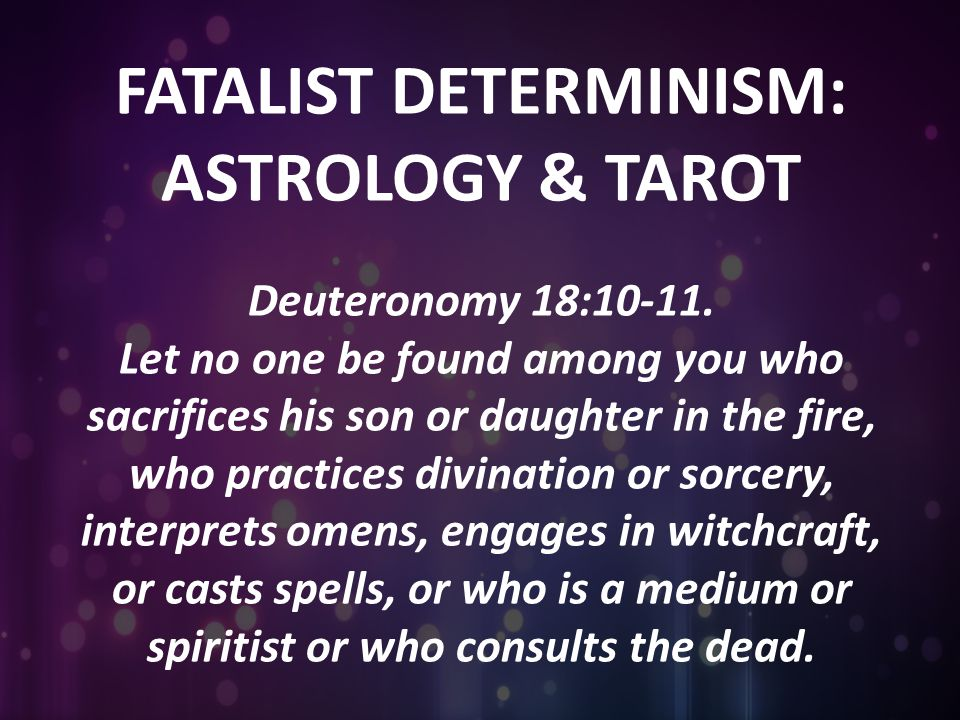FATALIST DETERMINISM: ASTROLOGY & TAROT Deuteronomy 18:10-11. Let no one be found among you who sacrifices his son or daughter in the fire, who practi