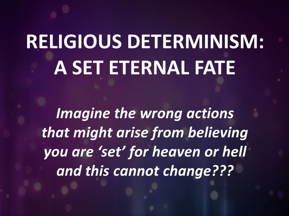 RELIGIOUS DETERMINISM: A SET ETERNAL FATE Imagine the wrong actions that might arise from believing you are 'set' for heaven or hell and this cannot change