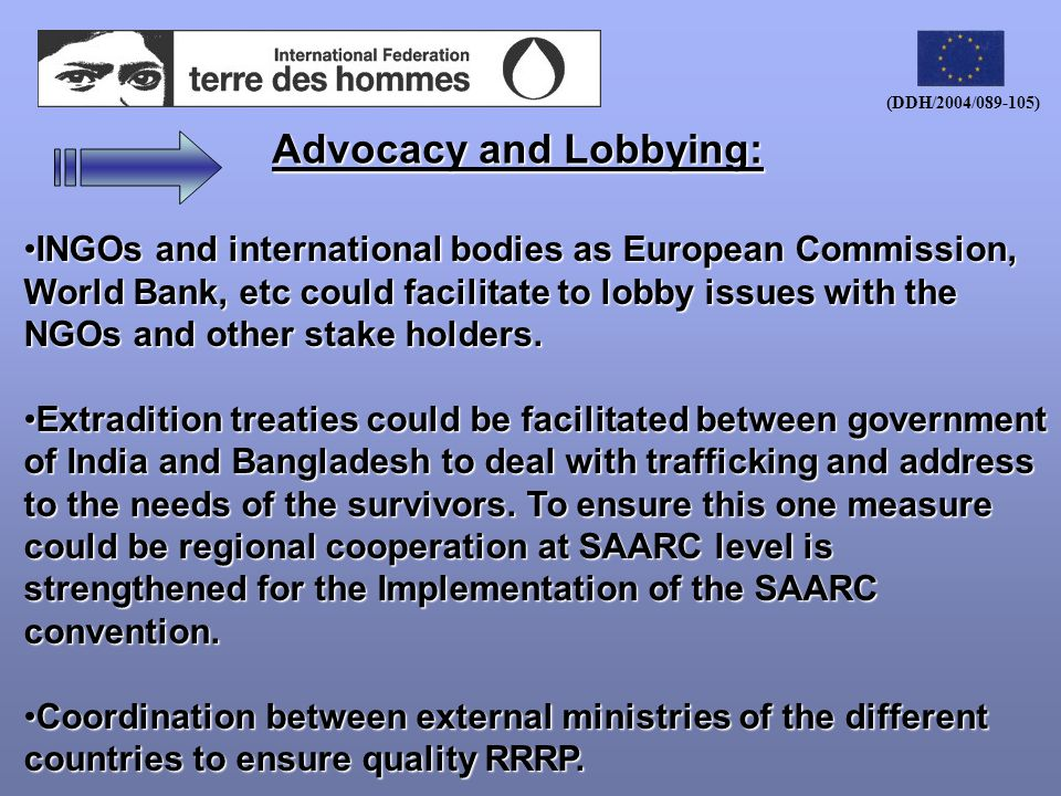 (DDH/2004/089-105) Advocacy and Lobbying: INGOs and international bodies as European Commission, World Bank, etc could facilitate to lobby issues with the NGOs and other stake holders.INGOs and international bodies as European Commission, World Bank, etc could facilitate to lobby issues with the NGOs and other stake holders.