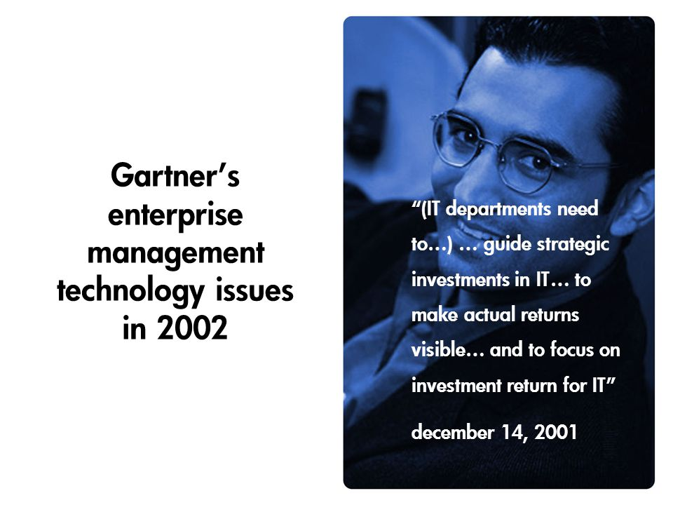 Gartner's enterprise management technology issues in 2002 (IT departments need to…) … guide strategic investments in IT… to make actual returns visible… and to focus on investment return for IT december 14, 2001