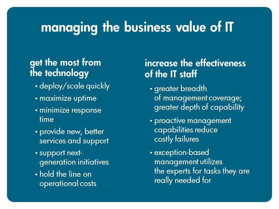 get the most from the technology deploy/scale quickly maximize uptime minimize response time provide new, better services and support support next- generation initiatives hold the line on operational costs increase the effectiveness of the IT staff greater breadth of management coverage; greater depth of capability proactive management capabilities reduce costly failures exception-based management utilizes the experts for tasks they are really needed for managing the business value of IT