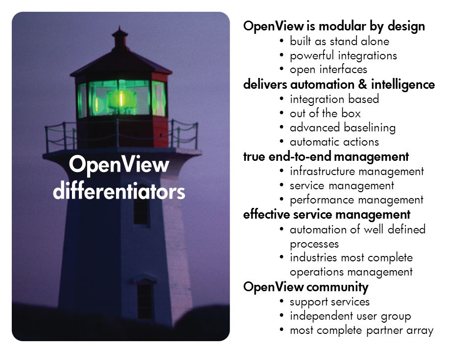 OpenView differentiators OpenView is modular by design built as stand alone powerful integrations open interfaces delivers automation & intelligence integration based out of the box advanced baselining automatic actions true end-to-end management infrastructure management service management performance management effective service management automation of well defined processes industries most complete operations management OpenView community support services independent user group most complete partner array