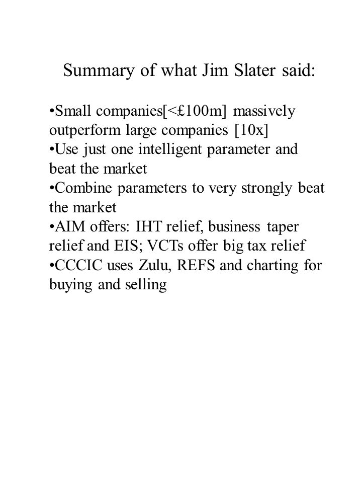 Summary of what Jim Slater said: Small companies[<£100m] massively outperform large companies [10x] Use just one intelligent parameter and beat the market Combine parameters to very strongly beat the market AIM offers: IHT relief, business taper relief and EIS; VCTs offer big tax relief CCCIC uses Zulu, REFS and charting for buying and selling