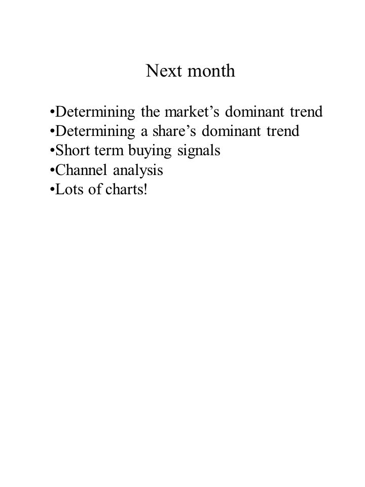 Next month Determining the market's dominant trend Determining a share's dominant trend Short term buying signals Channel analysis Lots of charts!