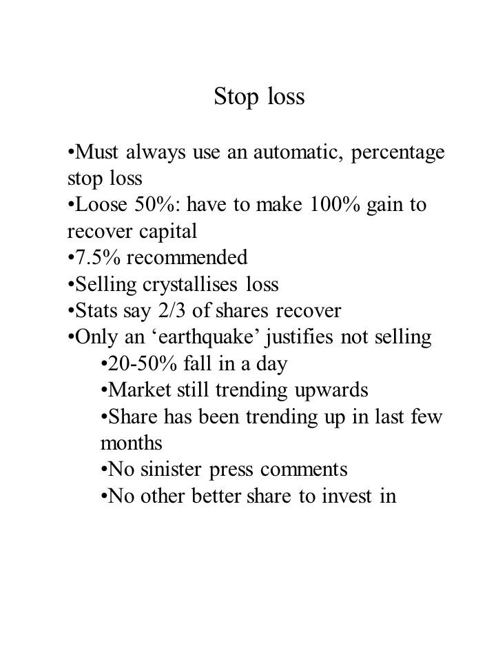 Stop loss Must always use an automatic, percentage stop loss Loose 50%: have to make 100% gain to recover capital 7.5% recommended Selling crystallises loss Stats say 2/3 of shares recover Only an 'earthquake' justifies not selling 20-50% fall in a day Market still trending upwards Share has been trending up in last few months No sinister press comments No other better share to invest in