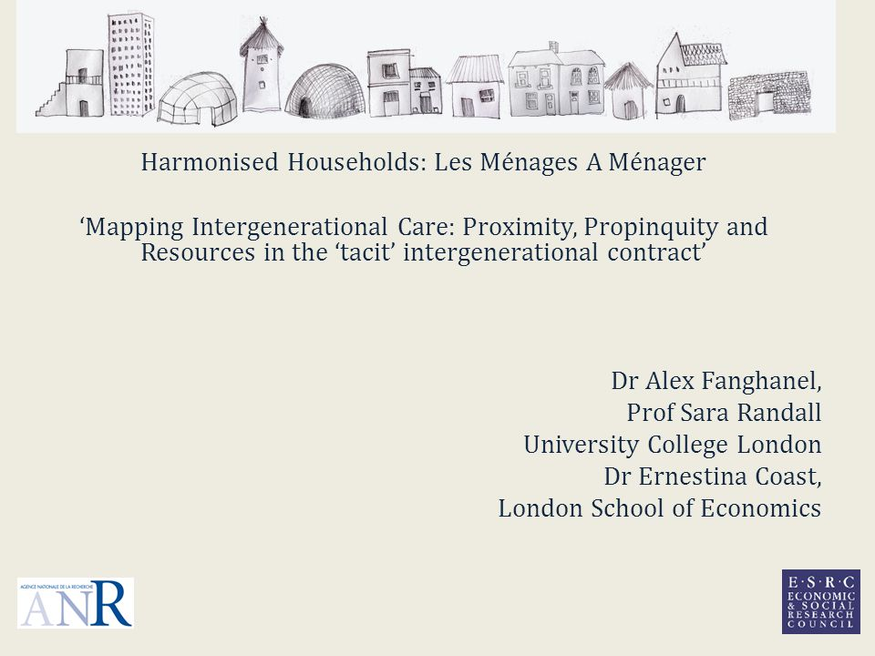 Harmonised Households: Les Ménages A Ménager 'Mapping Intergenerational Care: Proximity, Propinquity and Resources in the 'tacit' intergenerational contract' Dr Alex Fanghanel, Prof Sara Randall University College London Dr Ernestina Coast, London School of Economics