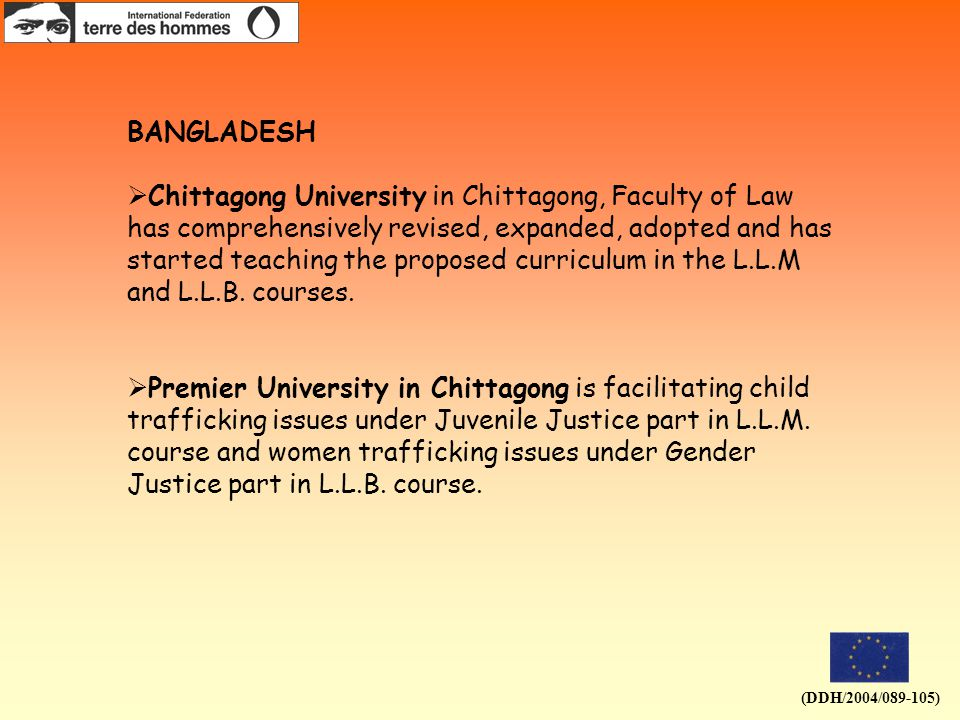 (DDH/2004/089-105) BANGLADESH  Chittagong University in Chittagong, Faculty of Law has comprehensively revised, expanded, adopted and has started teaching the proposed curriculum in the L.L.M and L.L.B.